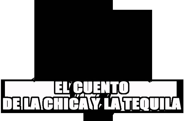 EL CUENTO DE LA CHICA Y LA TEQUILA